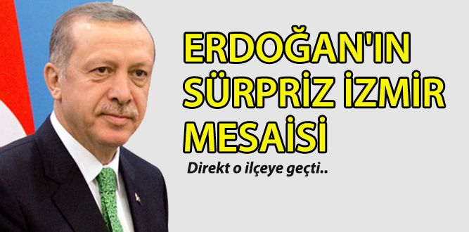 Erdoğan'dan sürpriz İzmir mesaisi