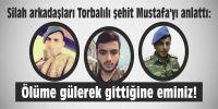 Silah arkadaşları Mustafa'yı anlattı: