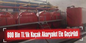 600 Bin TL'lik Kaçak Akaryakıt Ele Geçirildi