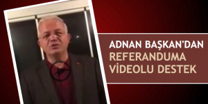 Adnan Başkan'dan Referanduma videolu destek