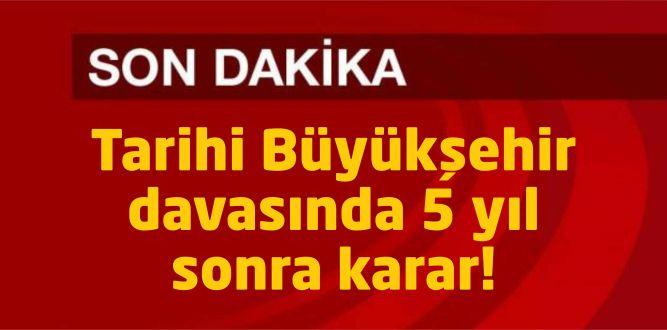 Tarihi Büyükşehir davasında 5 yıl sonra karar!