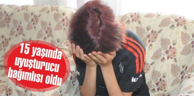 15 yaşındaki bağımlı kızın yaşadıkları yürekleri burktu
