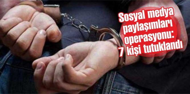 Sosyal medya paylaşımları operasyonu: 7 kişi tutuklandı