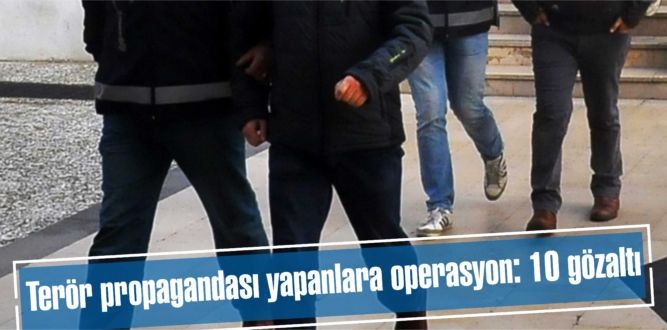 Terör propagandası yapanlara operasyon: 10 gözaltı