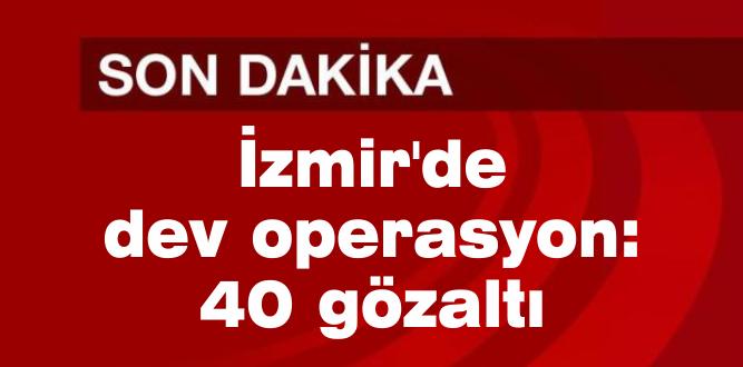 İzmir'de dev operasyon: 40 gözaltı