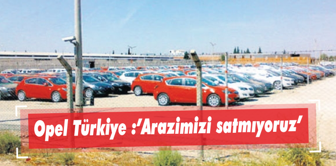 """Opel Türkiye :""""Arazimizi satmıyoruz"""""""