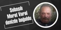 Subaşılı Murat Vural denizde boğuldu