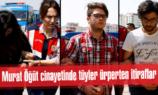 Murat Öğüt cinayetinde tüyler ürperten itiraflar