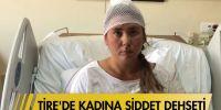 Tire'de kadına şiddet dehşeti